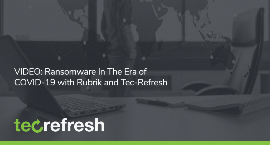VIDEO: Ransomware In The Era of COVID-19 with Rubrik and Tec-Refresh