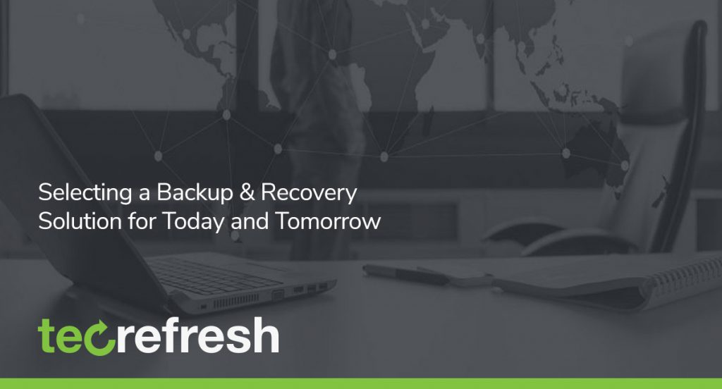 Selecting a Backup & Recovery Solution for Today and Tomorrow